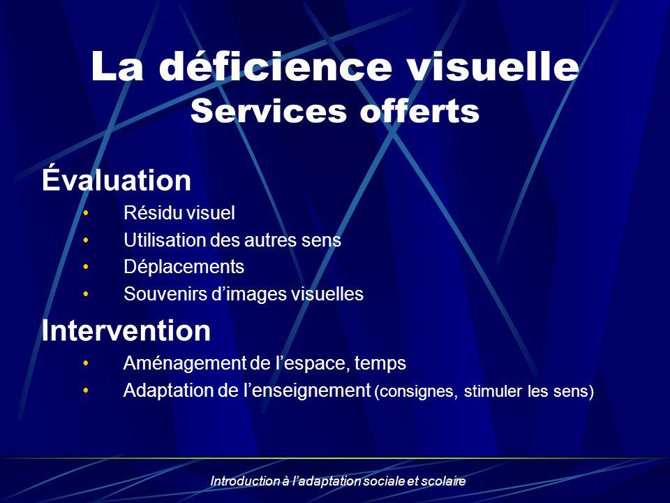 Introduction à ladaptation sociale et scolaire La déficience visuelle Services offerts Évaluation Résidu visuel Utilisation des autres sens Déplacemen