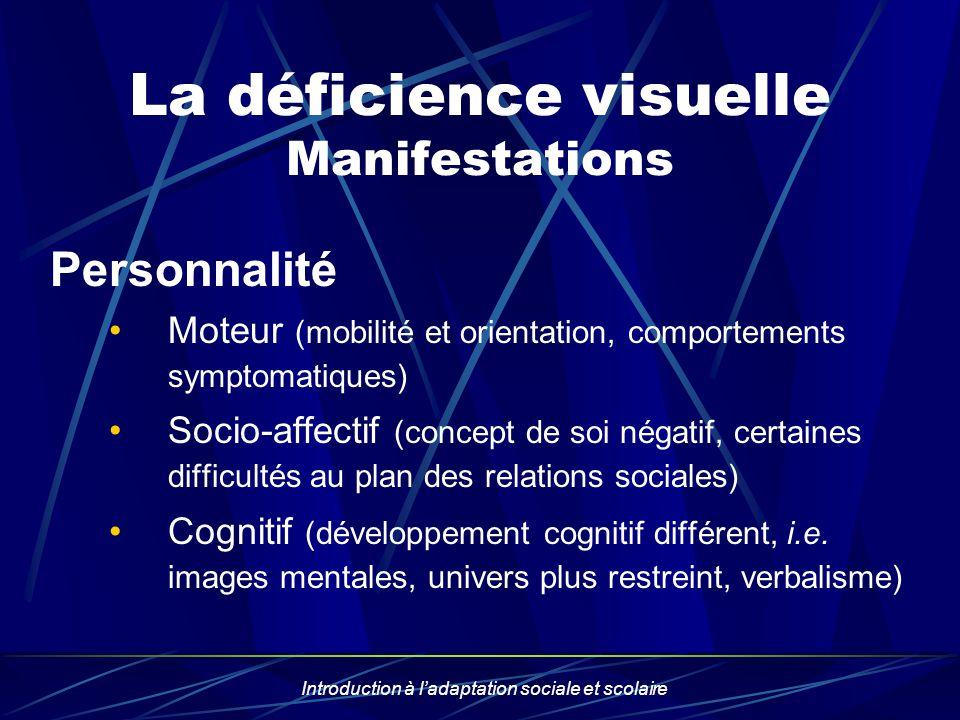 Introduction à ladaptation sociale et scolaire La déficience visuelle Manifestations Personnalité Moteur (mobilité et orientation, comportements sympt