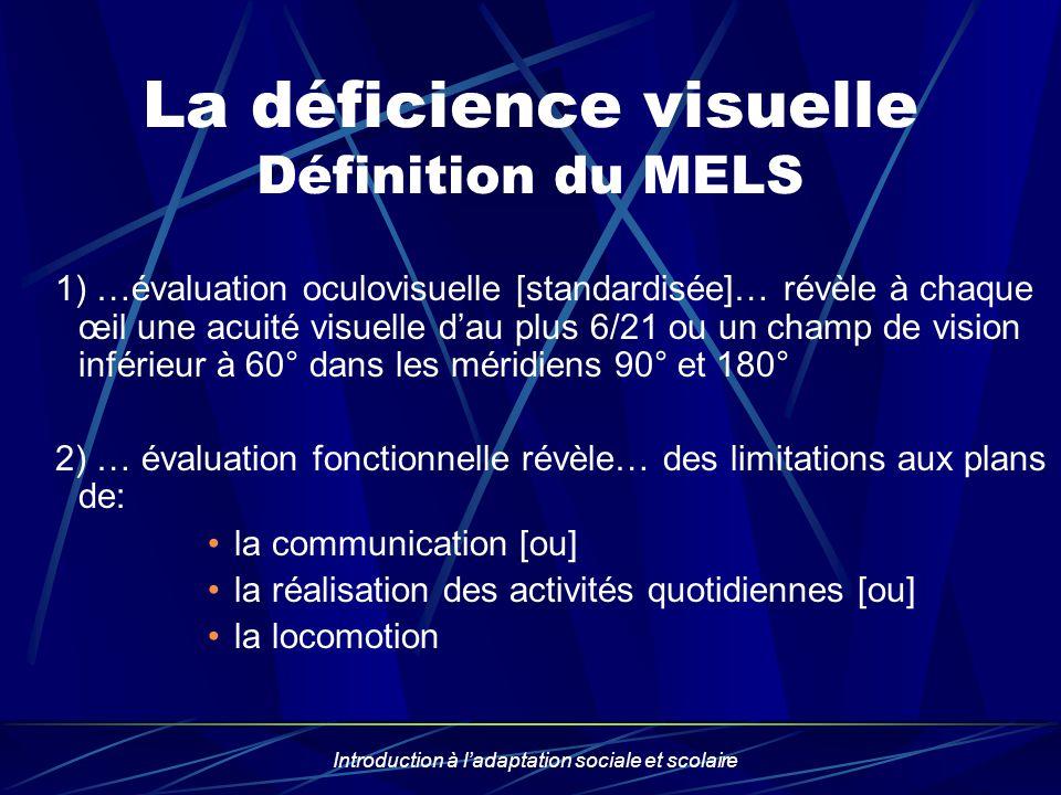 Introduction à ladaptation sociale et scolaire La déficience visuelle Définition du MELS 1) …évaluation oculovisuelle [standardisée]… révèle à chaque