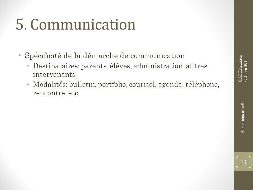 5. Communication Spécificité de la démarche de communication Destinataires: parents, élèves, administration, autres intervenants Modalités: bulletin,