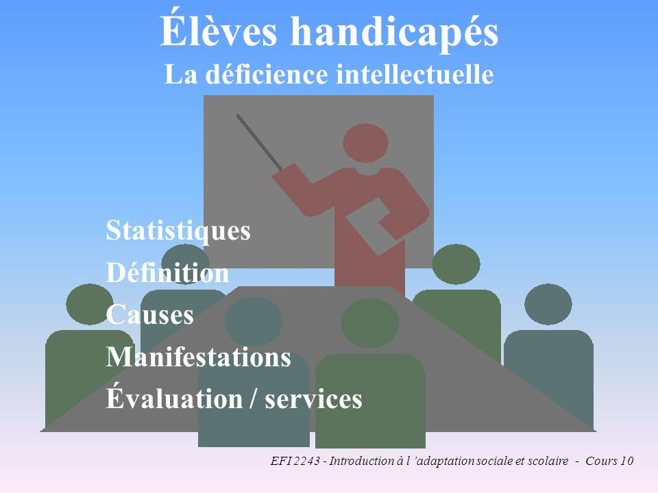 EFI 2243 - Introduction à l adaptation sociale et scolaire - Cours 10 Élèves handicapés La déficience intellectuelle Statistiques Définition Causes Manifestations Évaluation / services