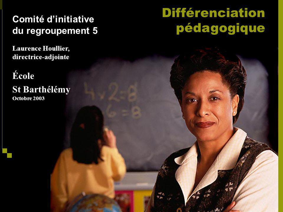 Comité dinitiative du regroupement 5 Laurence Houllier, directrice-adjointe École St Barthélémy Octobre 2003 Différenciation pédagogique