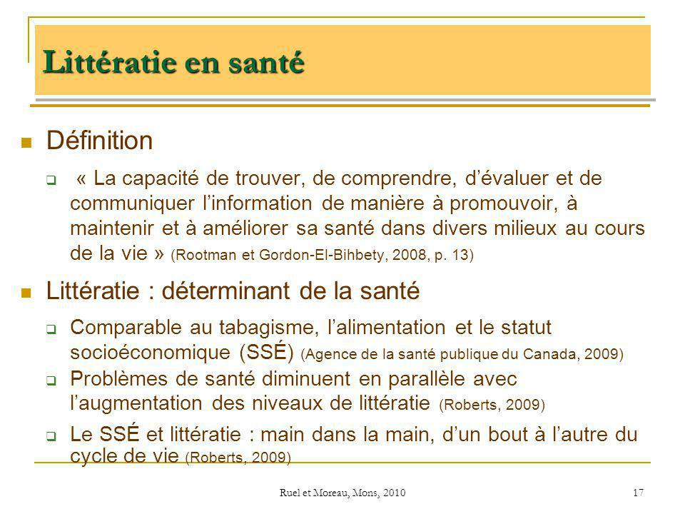 Ruel et Moreau, Mons, 2010 17 Littératie en santé Définition « La capacité de trouver, de comprendre, dévaluer et de communiquer linformation de maniè