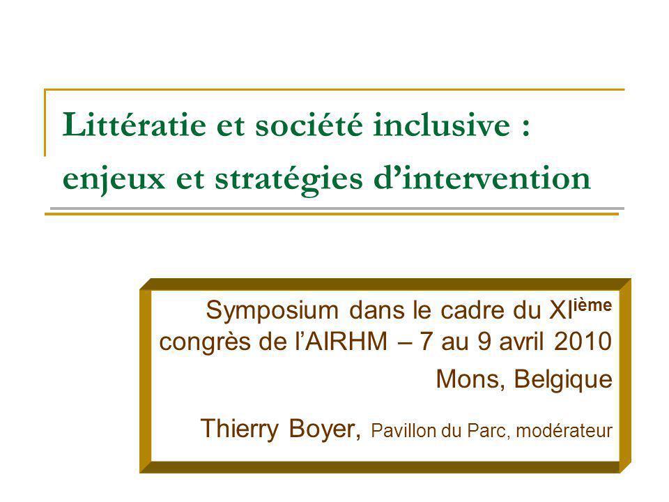 Littératie et société inclusive : enjeux et stratégies dintervention Symposium dans le cadre du XI ième congrès de lAIRHM – 7 au 9 avril 2010 Mons, Be