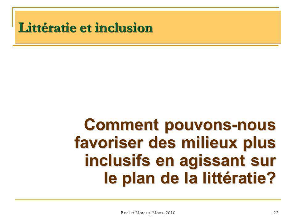 Ruel et Moreau, Mons, 2010 22 Comment pouvons-nous favoriser des milieux plus inclusifs en agissant sur le plan de la littératie? Littératie et inclus
