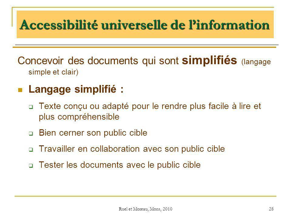 Ruel et Moreau, Mons, 2010 28 Accessibilité universelle de linformation Concevoir des documents qui sont simplifiés (langage simple et clair) Langage