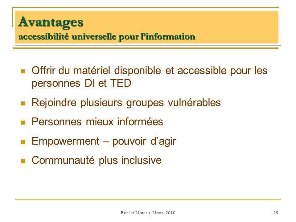 Ruel et Moreau, Mons, 2010 29 Avantages accessibilité universelle pour linformation Offrir du matériel disponible et accessible pour les personnes DI