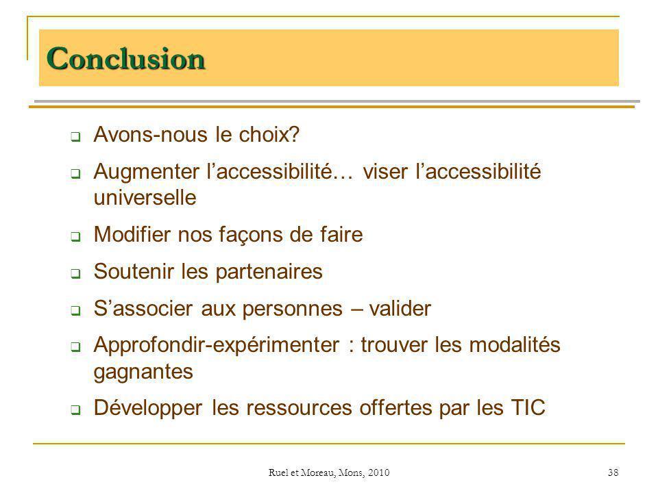 Ruel et Moreau, Mons, 2010 38 Conclusion Avons-nous le choix? Augmenter laccessibilité… viser laccessibilité universelle Modifier nos façons de faire