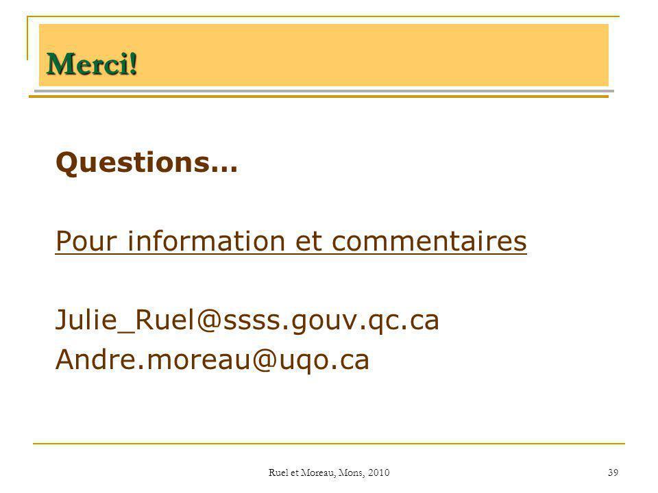 Ruel et Moreau, Mons, 2010 39 Merci! Questions… Pour information et commentaires Julie_Ruel@ssss.gouv.qc.ca Andre.moreau@uqo.ca
