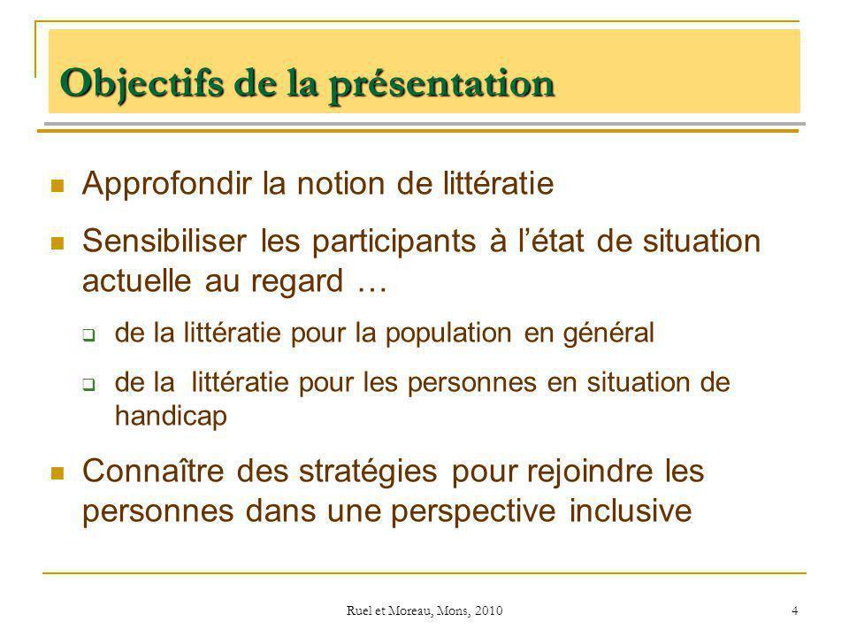 Ruel et Moreau, Mons, 2010 4 Objectifs de la présentation Approfondir la notion de littératie Sensibiliser les participants à létat de situation actue