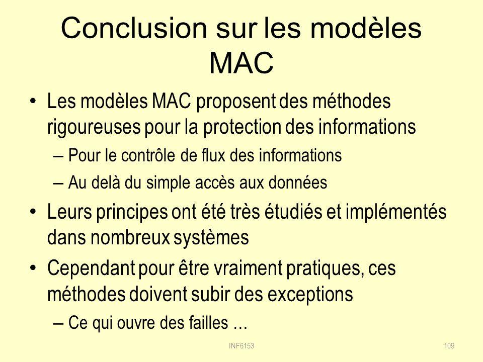 Conclusion sur les modèles MAC Les modèles MAC proposent des méthodes rigoureuses pour la protection des informations – Pour le contrôle de flux des informations – Au delà du simple accès aux données Leurs principes ont été très étudiés et implémentés dans nombreux systèmes Cependant pour être vraiment pratiques, ces méthodes doivent subir des exceptions – Ce qui ouvre des failles … INF6153109