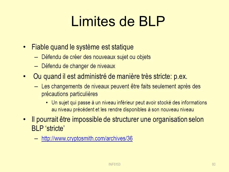 Limites de BLP Fiable quand le système est statique – Défendu de créer des nouveaux sujet ou objets – Défendu de changer de niveaux Ou quand il est administré de manière très stricte: p.ex.