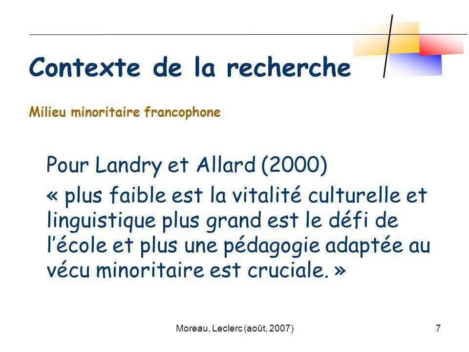 Moreau, Leclerc (août, 2007)7 Milieu minoritaire francophone Pour Landry et Allard (2000) « plus faible est la vitalité culturelle et linguistique plus grand est le défi de lécole et plus une pédagogie adaptée au vécu minoritaire est cruciale.