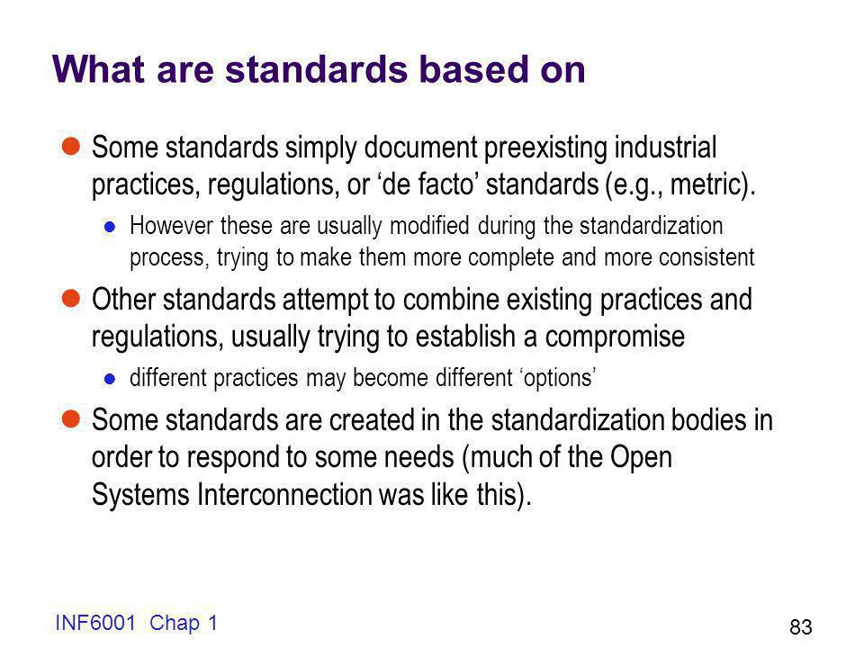 INF6001 Chap 1 83 What are standards based on Some standards simply document preexisting industrial practices, regulations, or de facto standards (e.g