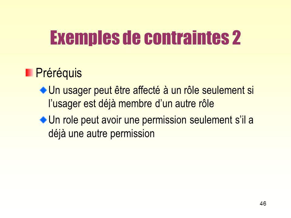 Exemples de contraintes 2 Préréquis Un usager peut être affecté à un rôle seulement si lusager est déjà membre dun autre rôle Un role peut avoir une p