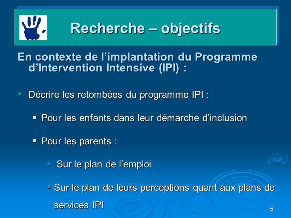 6 Recherche – objectifs En contexte de limplantation du Programme dIntervention Intensive (IPI) : Décrire les retombées du programme IPI : Décrire les