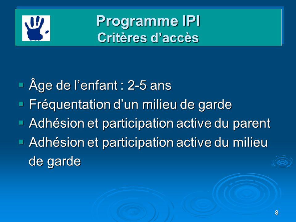 8 Programme IPI Critères daccès Âge de lenfant : 2-5 ans Âge de lenfant : 2-5 ans Fréquentation dun milieu de garde Fréquentation dun milieu de garde