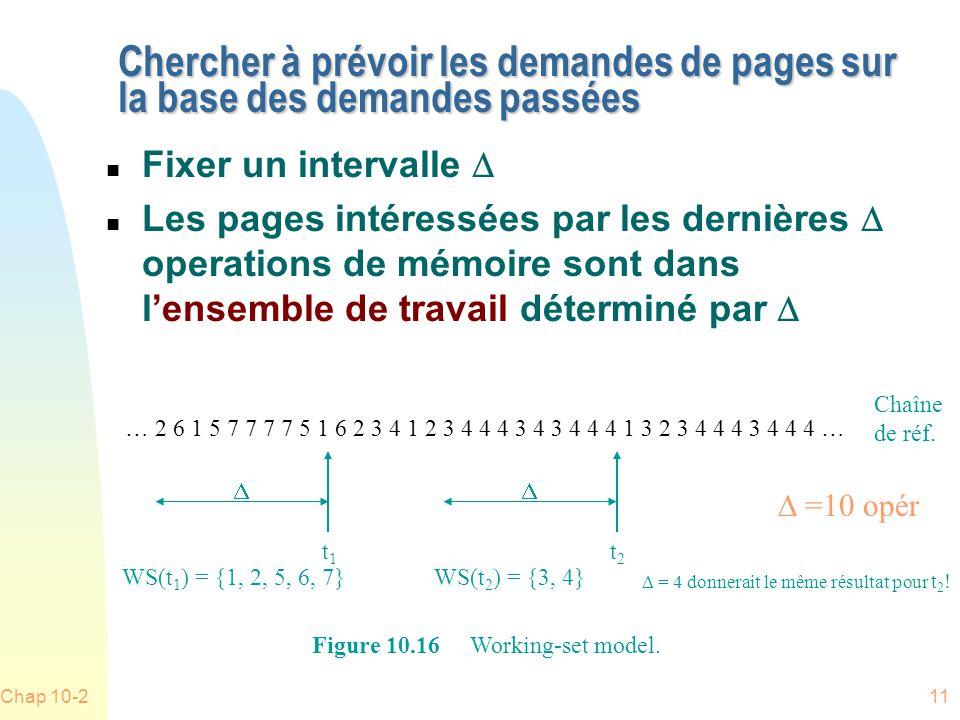 Chap 10-211 Chercher à prévoir les demandes de pages sur la base des demandes passées Fixer un intervalle Les pages intéressées par les dernières operations de mémoire sont dans lensemble de travail déterminé par WS(t 1 ) = {1, 2, 5, 6, 7} t1t1 WS(t 2 ) = {3, 4} t2t2 … 2 6 1 5 7 7 7 7 5 1 6 2 3 4 1 2 3 4 4 4 3 4 3 4 4 4 1 3 2 3 4 4 4 3 4 4 4 … Figure 10.16 Working-set model.