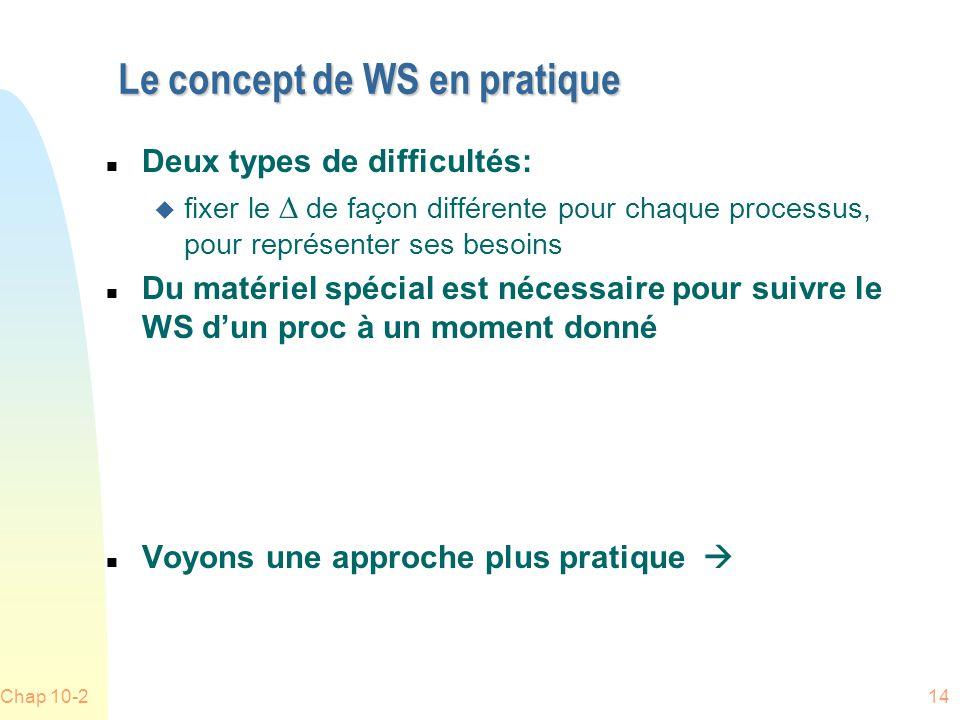 Chap 10-214 Le concept de WS en pratique n Deux types de difficultés: fixer le de façon différente pour chaque processus, pour représenter ses besoins n Du matériel spécial est nécessaire pour suivre le WS dun proc à un moment donné n Voyons une approche plus pratique