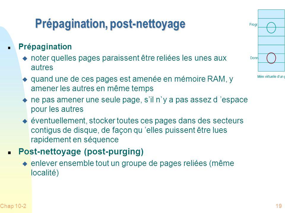 Chap 10-219 Prépagination, post-nettoyage n Prépagination u noter quelles pages paraissent être reliées les unes aux autres u quand une de ces pages est amenée en mémoire RAM, y amener les autres en même temps u ne pas amener une seule page, sil n`y a pas assez d espace pour les autres u éventuellement, stocker toutes ces pages dans des secteurs contigus de disque, de façon qu elles puissent être lues rapidement en séquence n Post-nettoyage (post-purging) u enlever ensemble tout un groupe de pages reliées (même localité)