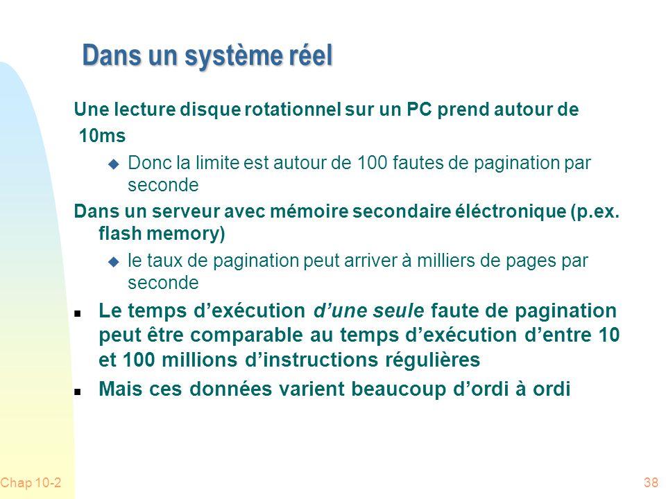 Chap 10-238 Dans un système réel Une lecture disque rotationnel sur un PC prend autour de 10ms u Donc la limite est autour de 100 fautes de pagination par seconde Dans un serveur avec mémoire secondaire éléctronique (p.ex.