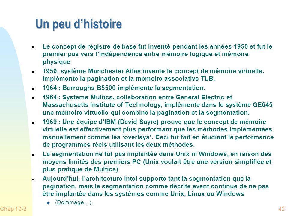 Un peu dhistoire n Le concept de régistre de base fut inventé pendant les années 1950 et fut le premier pas vers lindépendence entre mémoire logique et mémoire physique n 1959: système Manchester Atlas invente le concept de mémoire virtuelle.