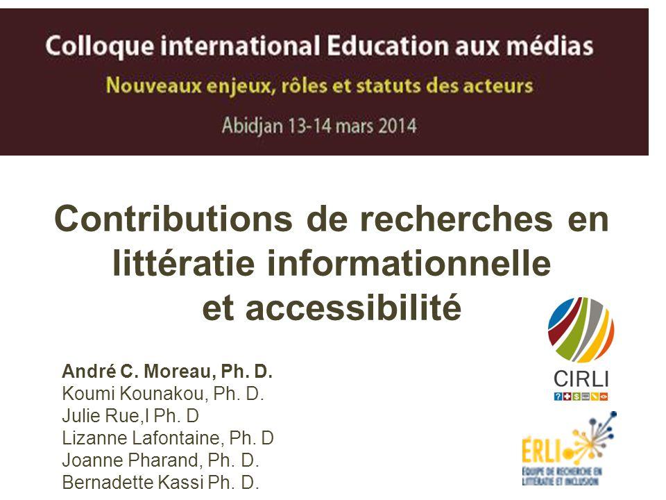 Contributions de recherches en littératie informationnelle et accessibilité André C. Moreau, Ph. D. Koumi Kounakou, Ph. D. Julie Rue,l Ph. D Lizanne L
