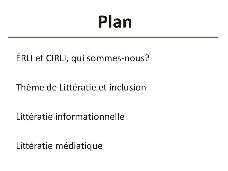 Plan ÉRLI et CIRLI, qui sommes-nous? Thème de Littératie et inclusion Littératie informationnelle Littératie médiatique