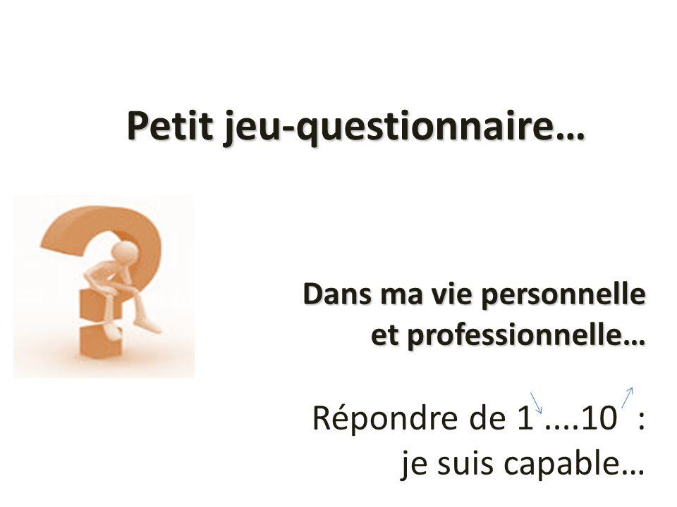Dans ma vie personnelle et professionnelle… Dans ma vie personnelle et professionnelle… Répondre de 1....10 : je suis capable… Petit jeu-questionnaire