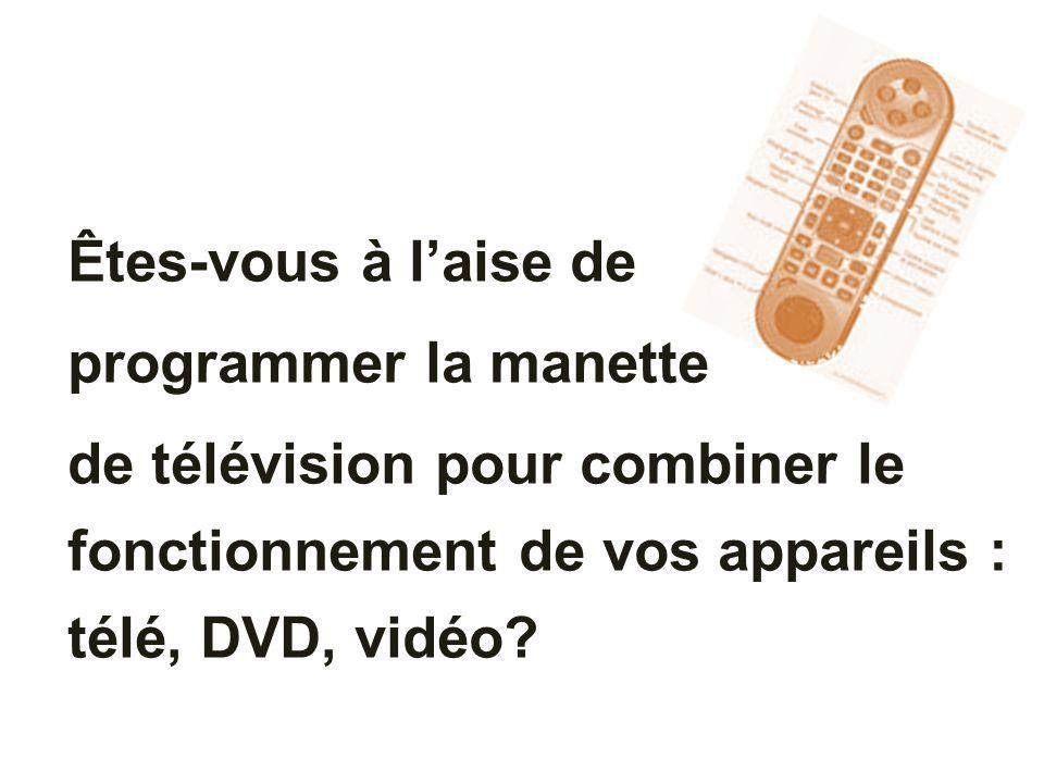 Êtes-vous à laise de programmer la manette de télévision pour combiner le fonctionnement de vos appareils : télé, DVD, vidéo?