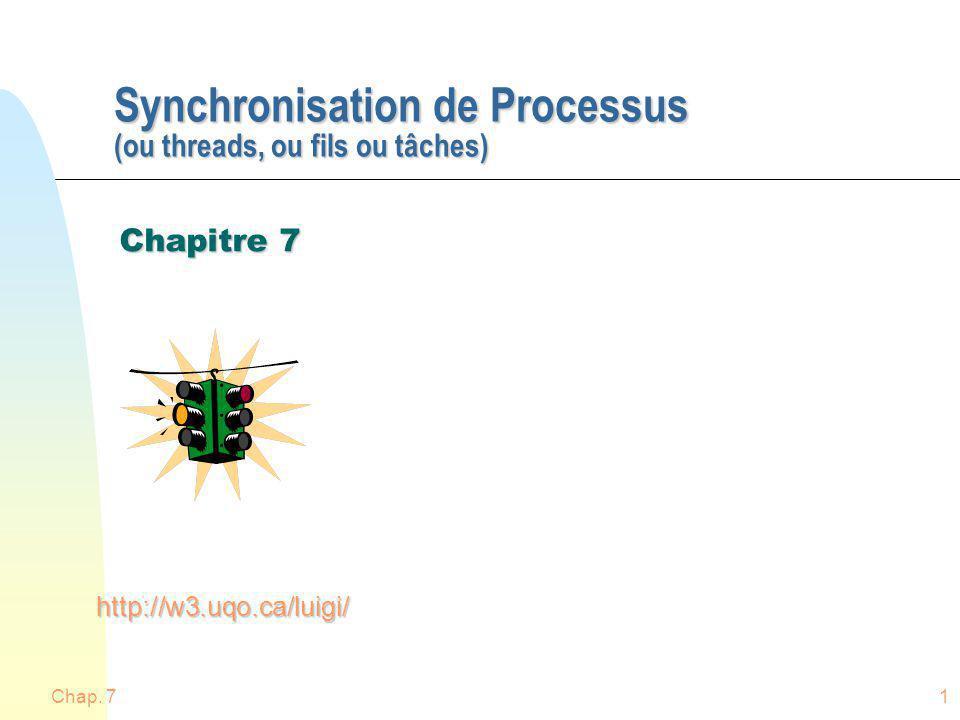 Chap. 71 Synchronisation de Processus (ou threads, ou fils ou tâches) Chapitre 7 http://w3.uqo.ca/luigi/