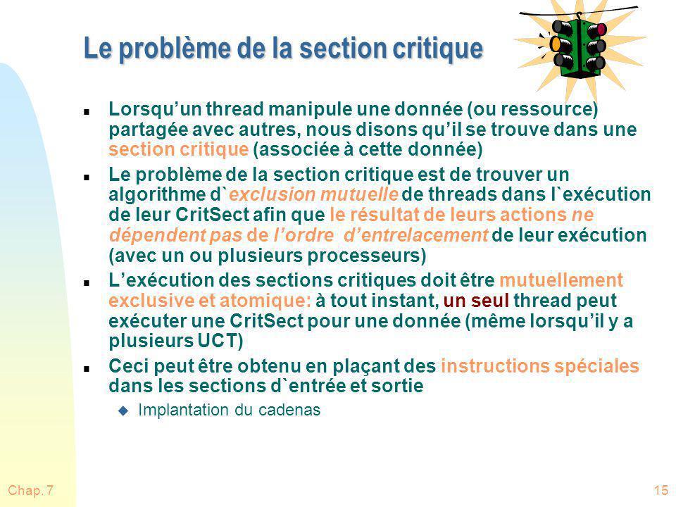 Chap. 715 Le problème de la section critique n Lorsquun thread manipule une donnée (ou ressource) partagée avec autres, nous disons quil se trouve dan