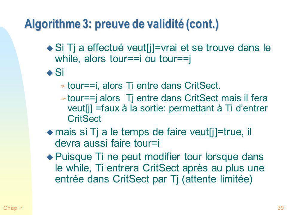 Chap. 739 Algorithme 3: preuve de validité (cont.) u Si Tj a effectué veut[j]=vrai et se trouve dans le while, alors tour==i ou tour==j u Si F tour==i