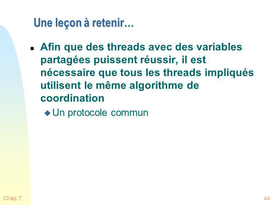 Chap. 744 Une leçon à retenir… n Afin que des threads avec des variables partagées puissent réussir, il est nécessaire que tous les threads impliqués