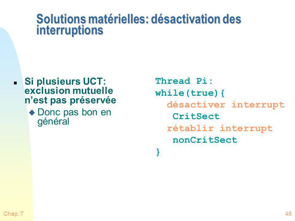 Chap. 746 Solutions matérielles: désactivation des interruptions n Si plusieurs UCT: exclusion mutuelle nest pas préservée u Donc pas bon en général T
