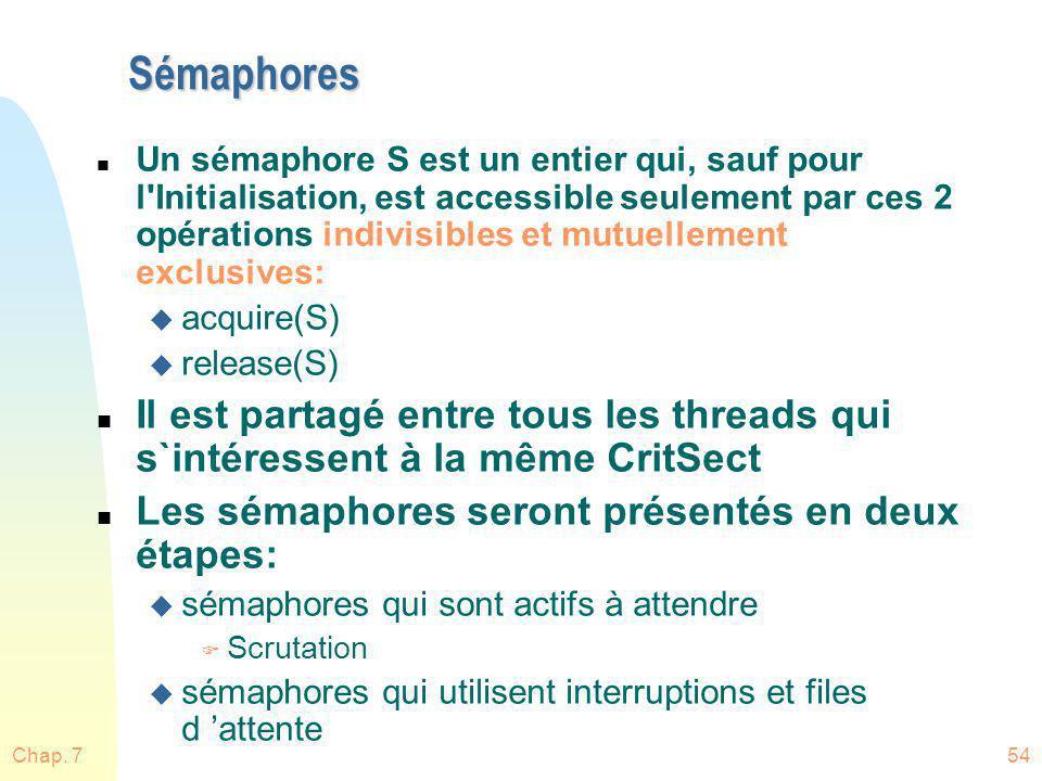 Chap. 754 Sémaphores n Un sémaphore S est un entier qui, sauf pour l'Initialisation, est accessible seulement par ces 2 opérations indivisibles et mut
