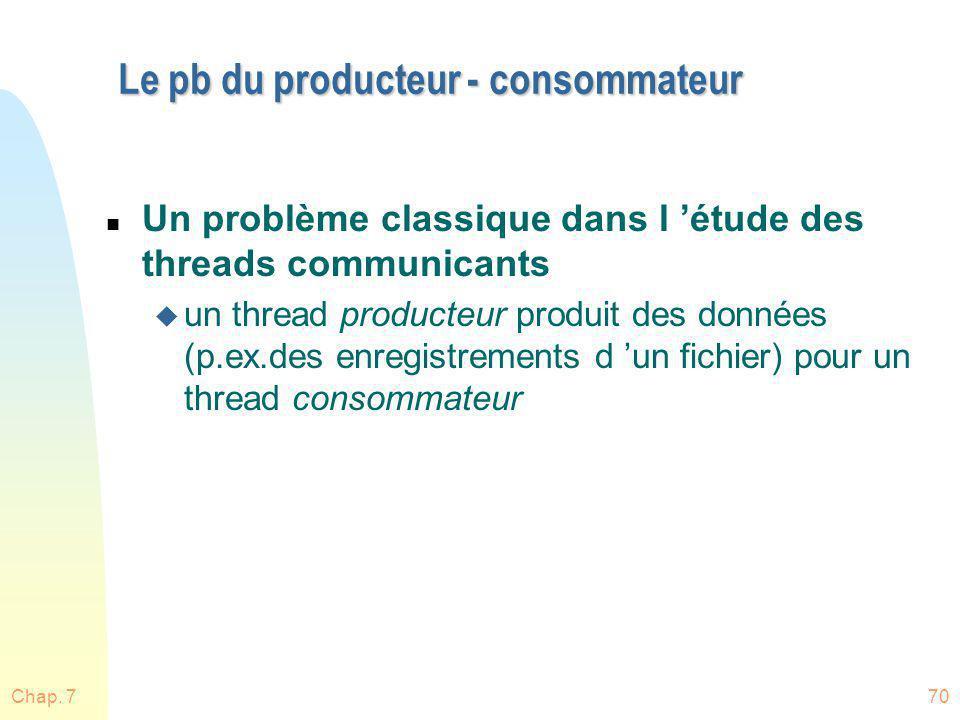 Chap. 770 Le pb du producteur - consommateur n Un problème classique dans l étude des threads communicants u un thread producteur produit des données