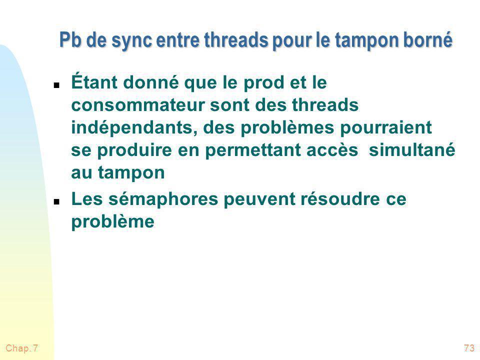 Chap. 773 Pb de sync entre threads pour le tampon borné n Étant donné que le prod et le consommateur sont des threads indépendants, des problèmes pour