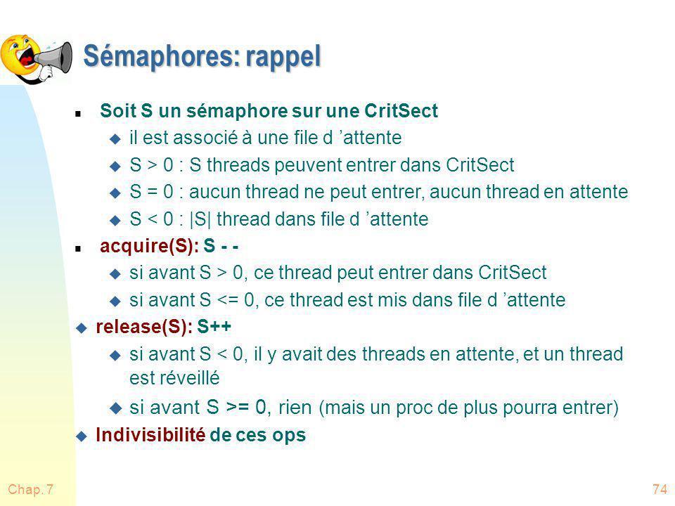 Chap. 774 Sémaphores: rappel n Soit S un sémaphore sur une CritSect u il est associé à une file d attente u S > 0 : S threads peuvent entrer dans Crit
