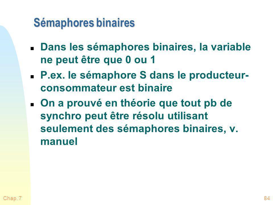 Chap. 784 Sémaphores binaires n Dans les sémaphores binaires, la variable ne peut être que 0 ou 1 n P.ex. le sémaphore S dans le producteur- consommat