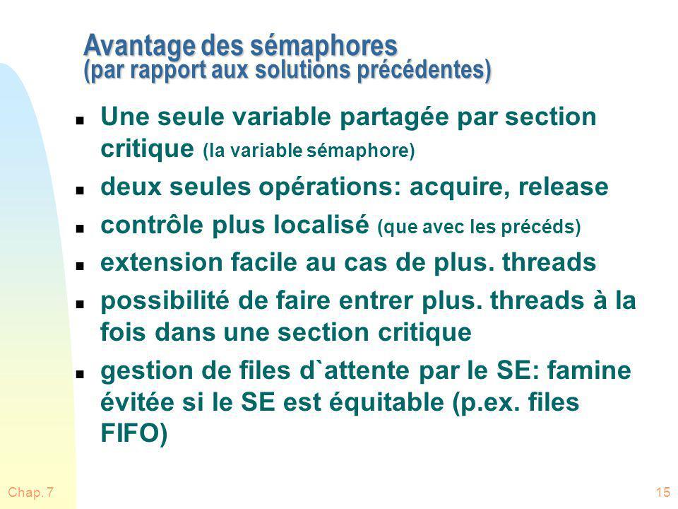 Chap. 715 Avantage des sémaphores (par rapport aux solutions précédentes) n Une seule variable partagée par section critique (la variable sémaphore) n