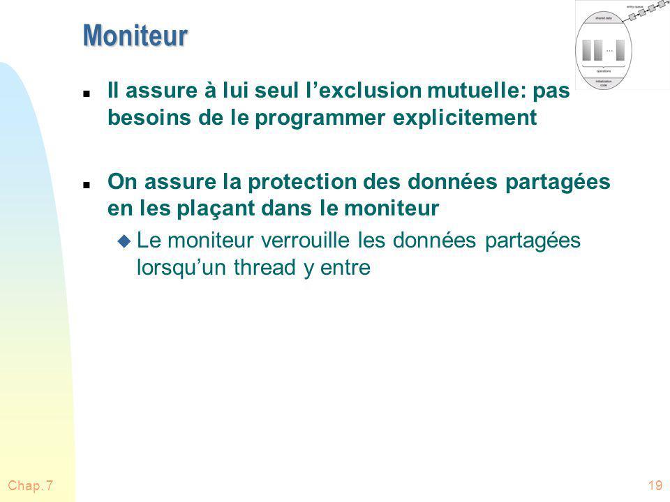 Chap. 719 Moniteur n Il assure à lui seul lexclusion mutuelle: pas besoins de le programmer explicitement n On assure la protection des données partag