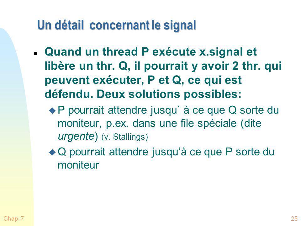 Chap. 725 Un détail concernant le signal n Quand un thread P exécute x.signal et libère un thr. Q, il pourrait y avoir 2 thr. qui peuvent exécuter, P
