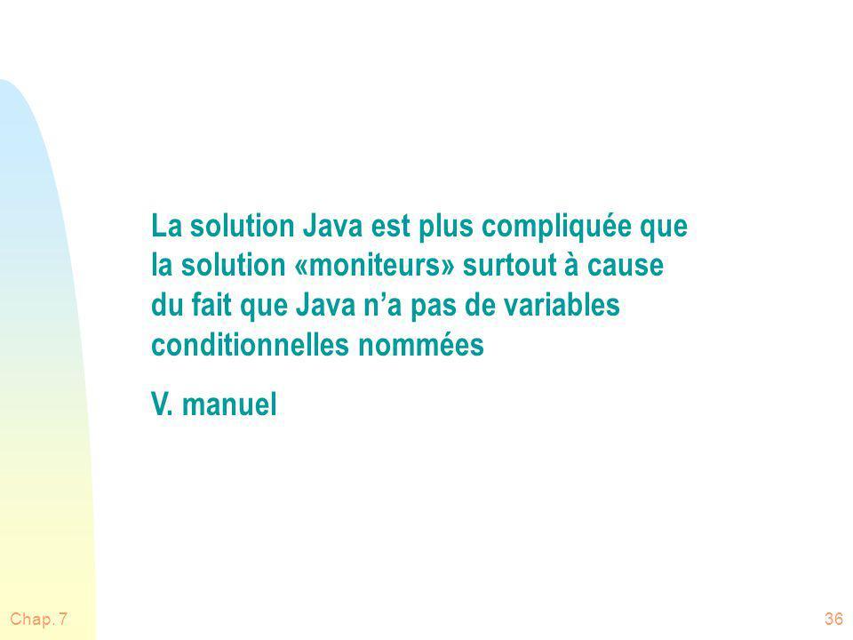 Chap. 736 La solution Java est plus compliquée que la solution «moniteurs» surtout à cause du fait que Java na pas de variables conditionnelles nommée