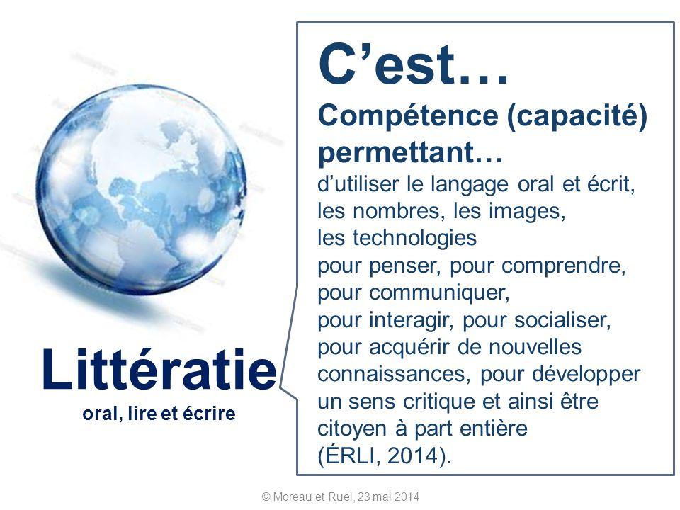 © Moreau et Ruel, 23 mai 2014 Littératie oral, lire et écrire Cest… Compétence (capacité) permettant… dutiliser le langage oral et écrit, les nombres,