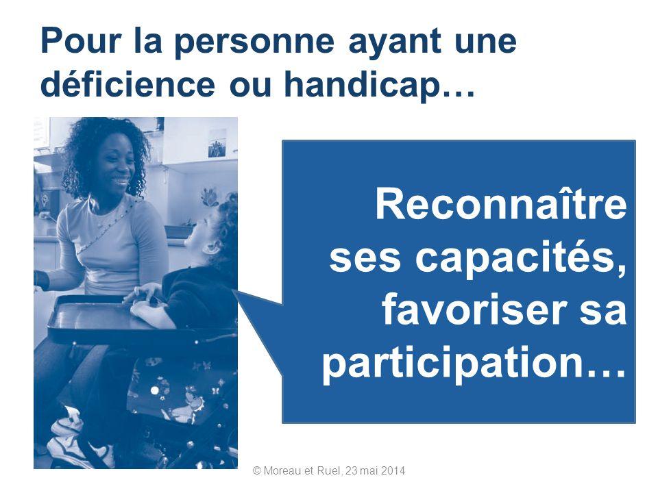 © Moreau et Ruel, 23 mai 2014 Pour la personne ayant une déficience ou handicap… Reconnaître ses capacités, favoriser sa participation…