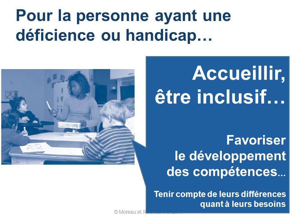 © Moreau et Ruel, 23 mai 2014 Pour la personne ayant une déficience ou handicap… Accueillir, être inclusif… Favoriser le développement des compétences … Tenir compte de leurs différences quant à leurs besoins