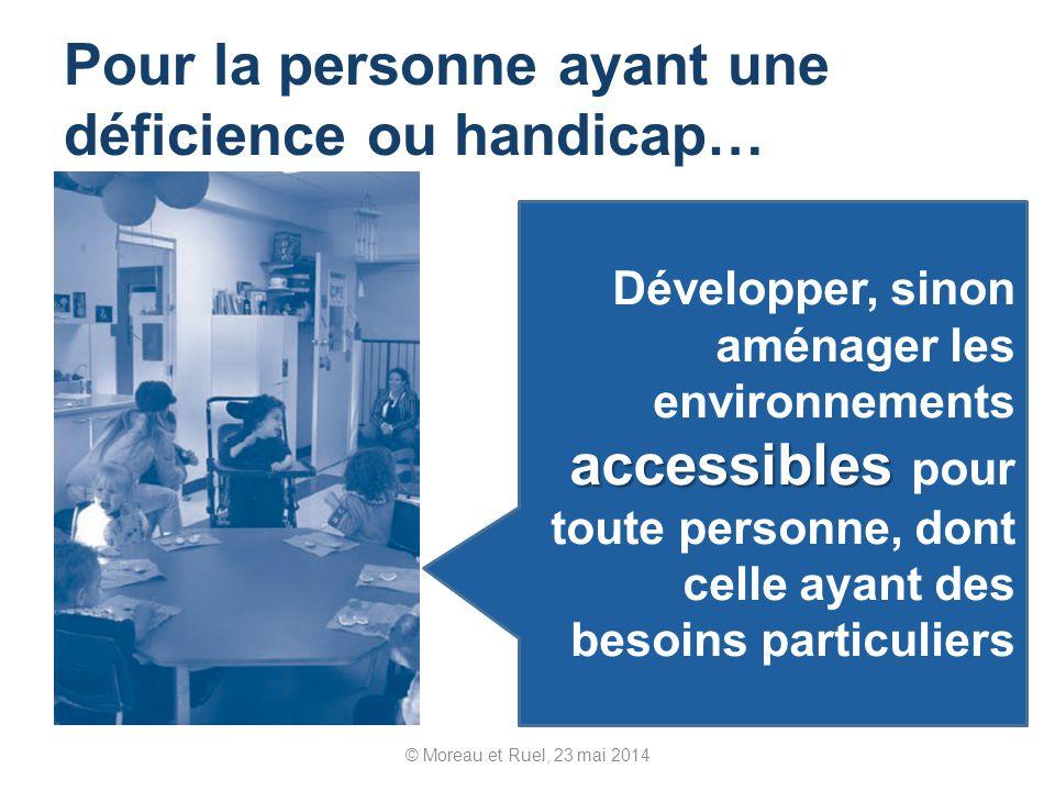 © Moreau et Ruel, 23 mai 2014 Pour la personne ayant une déficience ou handicap… accessibles Développer, sinon aménager les environnements accessibles