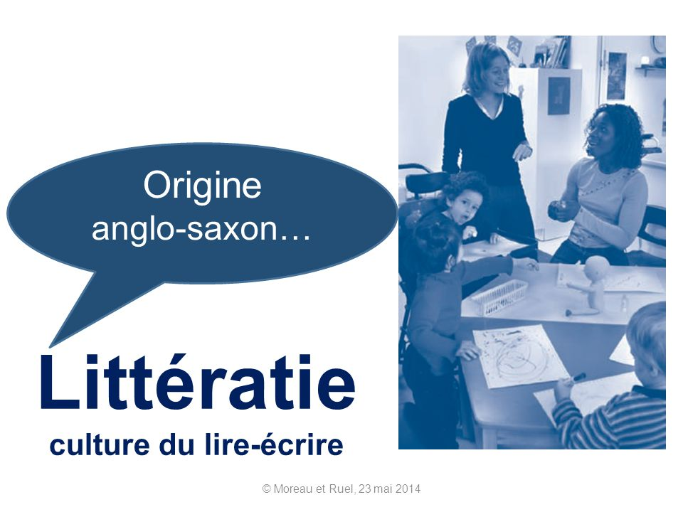 Littératie culture du lire-écrire © Moreau et Ruel, 23 mai 2014 Origine anglo-saxon…