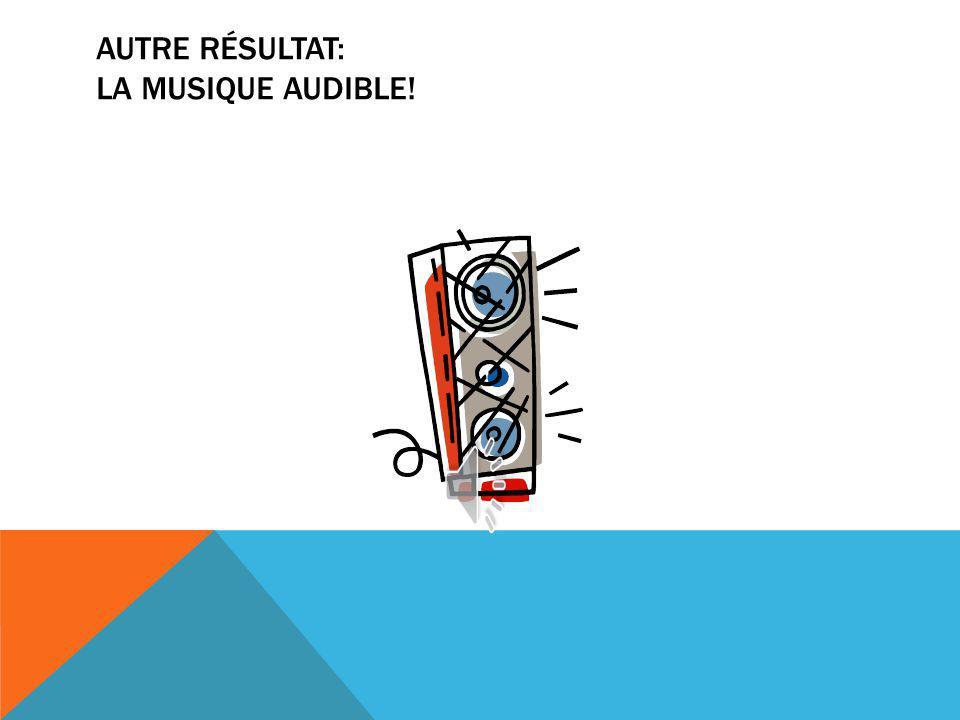 AUTRE RÉSULTAT: LA MUSIQUE AUDIBLE!